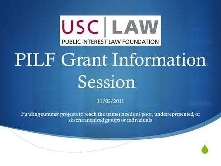  PILF Grant Information Session 11/02/2011 Funding summer projects to reach the unmet needs of poor, underrepresented, or disenfranchised groups or individuals.