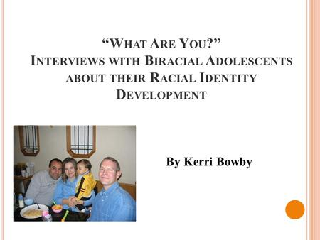 """W HAT A RE Y OU ?"" I NTERVIEWS WITH B IRACIAL A DOLESCENTS ABOUT THEIR R ACIAL I DENTITY D EVELOPMENT By Kerri Bowby."