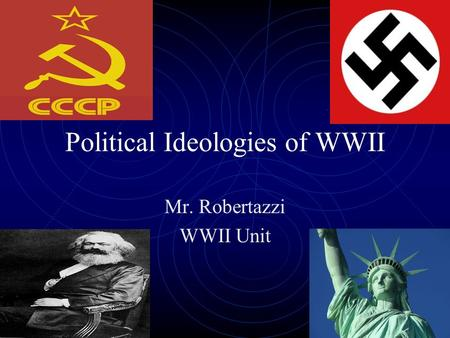 Political Ideologies of WWII Mr. Robertazzi WWII Unit.