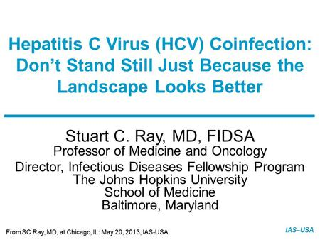 Slide 1 of 5 From SC Ray, MD, at Chicago, IL: May 20, 2013, IAS-USA. IAS–USA Stuart C. Ray, MD, FIDSA Professor of Medicine and Oncology Director, Infectious.