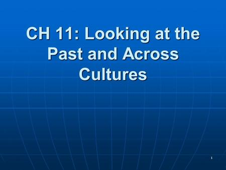 1 CH 11: Looking at the Past and Across Cultures.