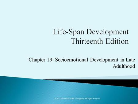Chapter 19: Socioemotional Development in Late Adulthood ©2011 The McGraw-Hill Companies, All Rights Reserved.