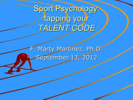 Sport Psychology: tapping your TALENT CODE F. Marty Martinez, Ph.D. September 13, 2012.