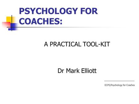 PSYCHOLOGY FOR COACHES: A PRACTICAL TOOL-KIT Dr Mark Elliott ECPS/Psychology for Coaches.