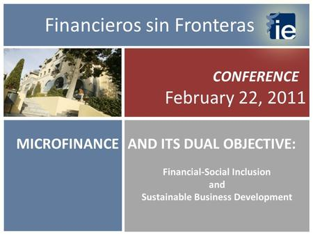 MICROFINANCE CONFERENCE February 22, 2011 AND ITS DUAL OBJECTIVE: Financial-Social Inclusion and Sustainable Business Development Financieros sin Fronteras.