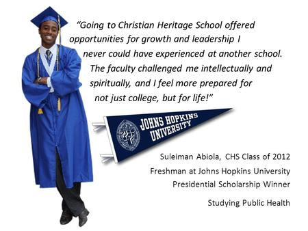 """Going to Christian Heritage School offered opportunities for growth and leadership I never could have experienced at another school. The faculty challenged."