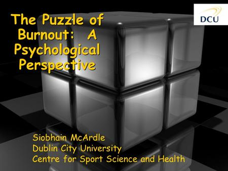 The Puzzle of Burnout: A Psychological Perspective Siobhain McArdle Dublin City University Centre for Sport Science and Health.