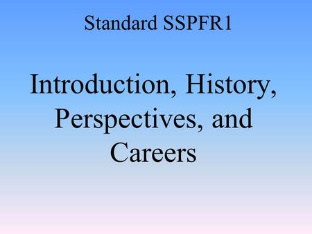 Introduction, History, Perspectives, and Careers Standard SSPFR1.