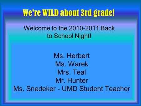 Ms. Herbert Ms. Warek Mrs. Teal Mr. Hunter Ms. Snedeker - UMD Student Teacher Welcome to the 2010-2011 Back to School Night! We're WILD about 3rd grade!