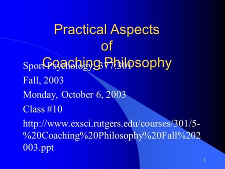 1 Practical Aspects of Coaching Philosophy Sport Psychology, 377:301 Fall, 2003 Monday, October 6, 2003 Class #10