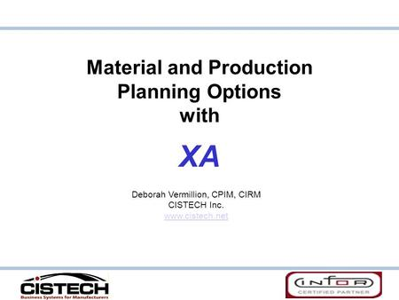 Material and Production Planning Options with XA Deborah Vermillion, CPIM, CIRM CISTECH Inc. www.cistech.net.