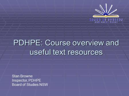 PDHPE: Course overview and useful text resources Stan Browne Inspector, PDHPE Board of Studies NSW.