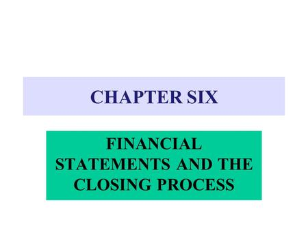 CHAPTER SIX FINANCIAL STATEMENTS AND THE CLOSING PROCESS.