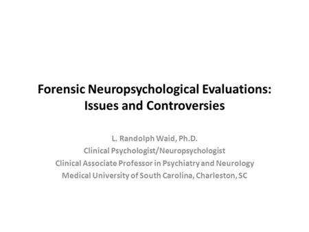 Forensic Neuropsychological Evaluations: Issues and Controversies L. Randolph Waid, Ph.D. Clinical Psychologist/Neuropsychologist Clinical Associate Professor.