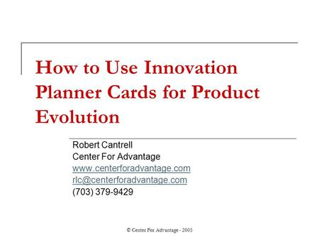 © Center For Advantage - 2005 How to Use Innovation Planner Cards for Product Evolution Robert Cantrell Center For Advantage www.centerforadvantage.com.