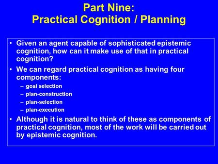 Part Nine: Practical Cognition / Planning Given an agent capable of sophisticated epistemic cognition, how can it make use of that in practical cognition?