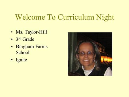 Welcome To Curriculum Night Ms. Taylor-Hill 3 rd Grade Bingham Farms School Ignite.