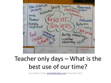 Teacher only days – What is the best use of our time? Anne McKay Unitec 2 December