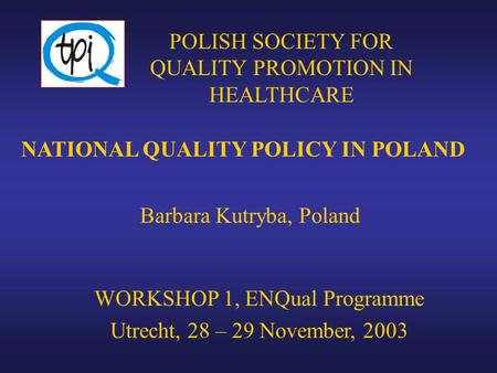 NATIONAL QUALITY POLICY IN POLAND Barbara Kutryba, Poland POLISH SOCIETY FOR QUALITY PROMOTION IN HEALTHCARE WORKSHOP 1, ENQual Programme Utrecht, 28 –