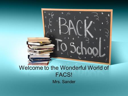 Welcome to the Wonderful World of FACS! Mrs. Sander.