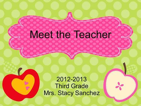 Meet the Teacher 2012-2013 Third Grade Mrs. Stacy Sanchez.
