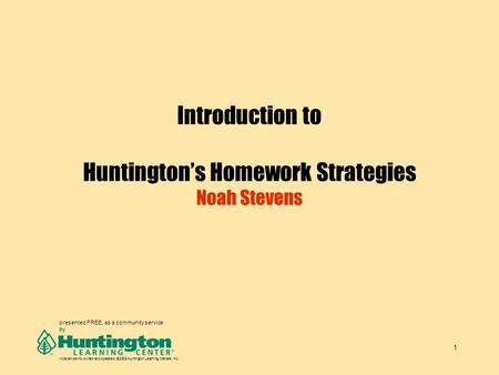 1 Introduction to Huntington's Homework Strategies Noah Stevens presented FREE, as a community service by Independently owned and operated. ©2005 Huntington.
