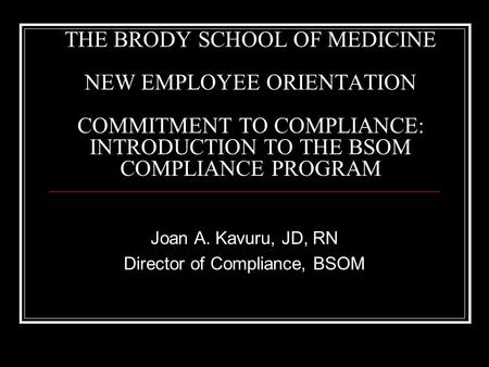 THE BRODY SCHOOL OF MEDICINE NEW EMPLOYEE ORIENTATION COMMITMENT TO COMPLIANCE: INTRODUCTION TO THE BSOM COMPLIANCE PROGRAM Joan A. Kavuru, JD, RN Director.