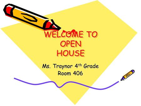 WELCOME TO OPEN HOUSE Ms. Traynor 4 th Grade Room 406.