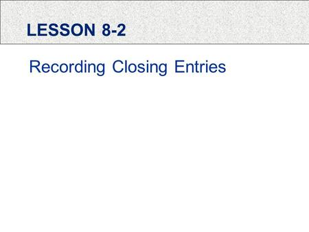 LESSON 8-2 Recording Closing Entries. PERMANENT ACCOUNTS Permanent Accounts: accounts used to accumulate information from one fiscal period to the next.