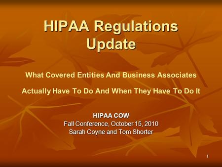 1 HIPAA Regulations Update HIPAA Regulations Update What Covered Entities And Business Associates Actually Have To Do And When They Have To Do It HIPAA.
