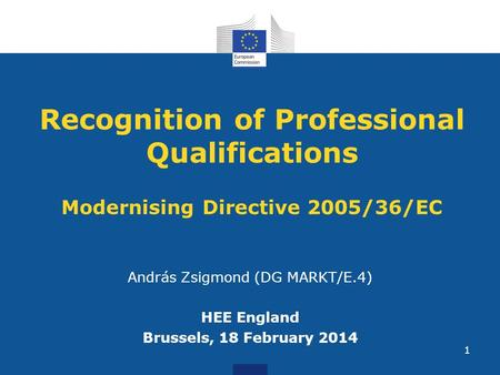 Recognition of Professional Qualifications Modernising Directive 2005/36/EC András Zsigmond (DG MARKT/E.4) HEE England Brussels, 18 February 2014 1.