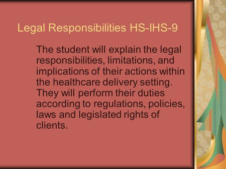 Legal Responsibilities HS-IHS-9 The student will explain the legal responsibilities, limitations, and implications of their actions within the healthcare.