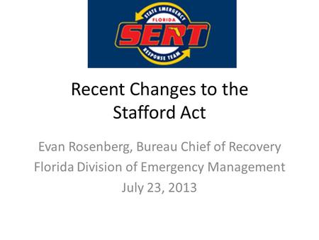 Recent Changes to the Stafford Act Evan Rosenberg, Bureau Chief of Recovery Florida Division of Emergency Management July 23, 2013.