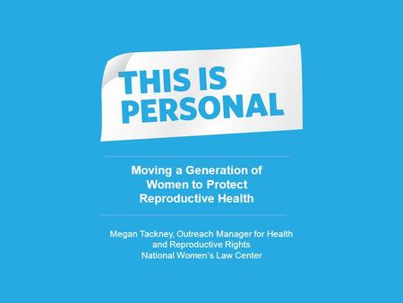 1 Moving a Generation of Women to Protect Reproductive Health Megan Tackney, Outreach Manager for Health and Reproductive Rights National Women's Law Center.