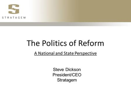 The Politics of Reform A National and State Perspective Steve Dickson President/CEO Stratagem.