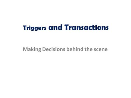 Triggers and Transactions Making Decisions behind the scene.