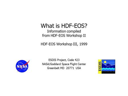 What is HDF-EOS? Information compiled from HDF-EOS Workshop II HDF-EOS Workshop III, 1999 ESDIS Project, Code 423 NASA/Goddard Space Flight Center Greenbelt.