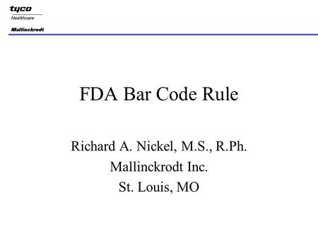 FDA Bar Code Rule Richard A. Nickel, M.S., R.Ph. Mallinckrodt Inc. St. Louis, MO.