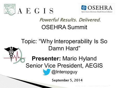 "AEGIS.net, Inc. - Powerful Results. Delivered. SM OSEHRA Summit Topic: ""Why Interoperability Is So Damn Hard"" Presenter: Mario Hyland Senior Vice President,"
