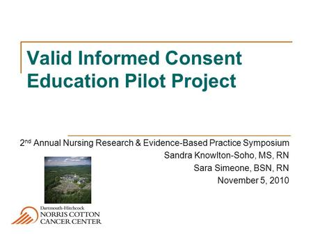 Valid Informed Consent Education Pilot Project 2 nd Annual Nursing Research & Evidence-Based Practice Symposium Sandra Knowlton-Soho, MS, RN Sara Simeone,