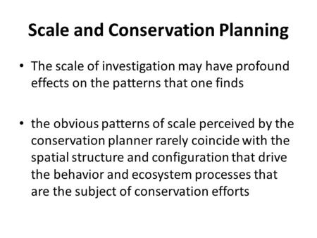 Scale and Conservation Planning The scale of investigation may have profound effects on the patterns that one finds the obvious patterns of scale perceived.