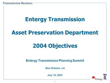 1 Entergy Transmission Asset Preservation Department 2004 Objectives Entergy Transmission Planning Summit New Orleans, LA July 10, 2003.