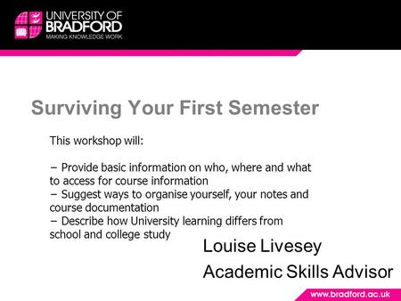 Surviving Your First Semester Louise Livesey Academic Skills Advisor This workshop will: − Provide basic information on who, where and what to access for.