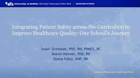 Integrating Patient Safety across the Curriculum to Improve Healthcare Quality: One School's Journey Susan Grinslade, PhD, RN, PHNCS, BC Sharon Hewner,
