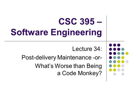 CSC 395 – Software Engineering Lecture 34: Post-delivery Maintenance -or- What's Worse than Being a Code Monkey?