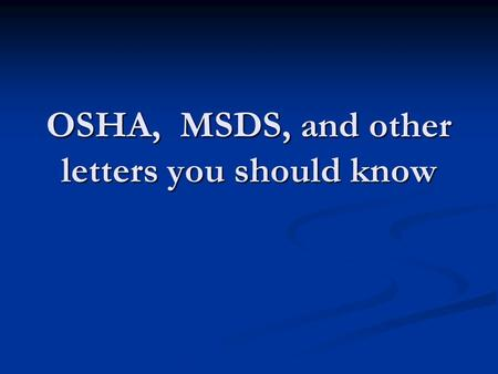 OSHA, MSDS, and other letters you should know. OSHA Occupational Safety and Health Administration Occupational Safety and Health Administration www.osha.gov.