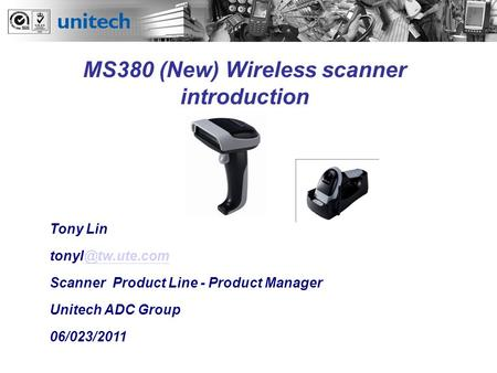 Tony Lin <strong>Scanner</strong> Product <strong>Line</strong> - Product Manager Unitech ADC Group 06/023/2011 MS380 (New) Wireless <strong>scanner</strong> introduction.