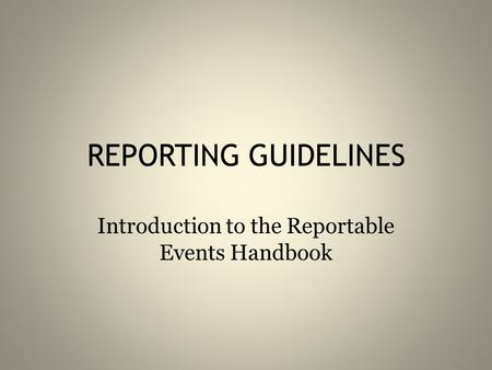 REPORTING GUIDELINES Introduction to the Reportable Events Handbook.