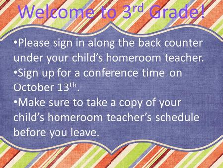 Please sign in along the back counter under your child's homeroom teacher. Sign up for a conference time on October 13 th. Make sure to take a copy of.