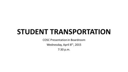 STUDENT TRANSPORTATION COSC Presentation in Boardroom Wednesday, April 8 th, 2015 7:30 p.m.